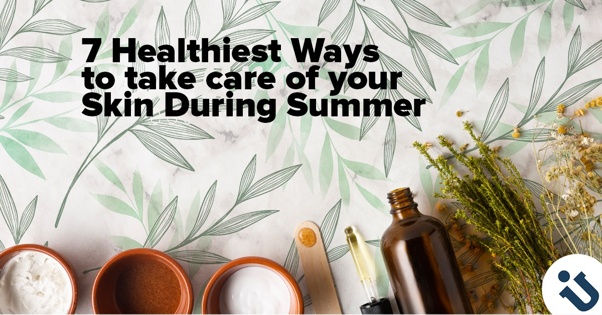7 Healthiest Ways to take care of your Skin During Summer
